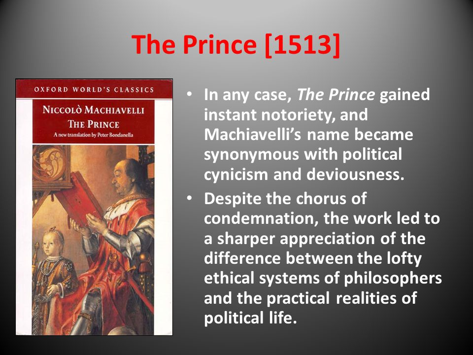 The Prince [1513] In any case, The Prince gained instant notoriety, and Machiavelli's name became synonymous with political cynicism and deviousness.